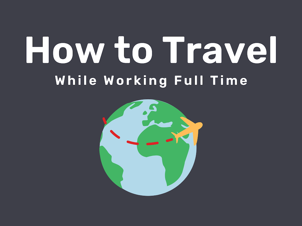 How to Travel the World While Working Full Time